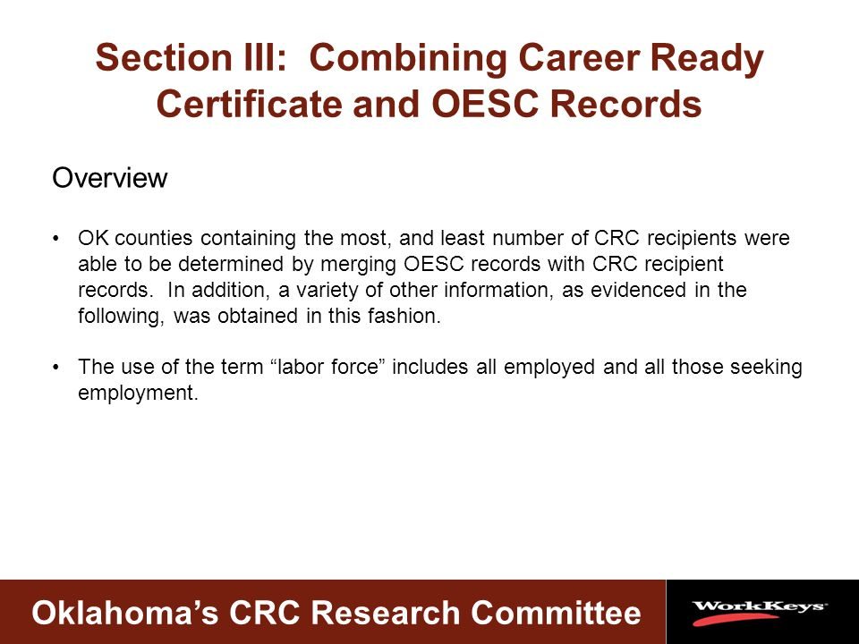 Oklahoma's CRC Research Committee Section III: Combining Career Ready Certificate and OESC Records Overview OK counties containing the most, and least number of CRC recipients were able to be determined by merging OESC records with CRC recipient records.