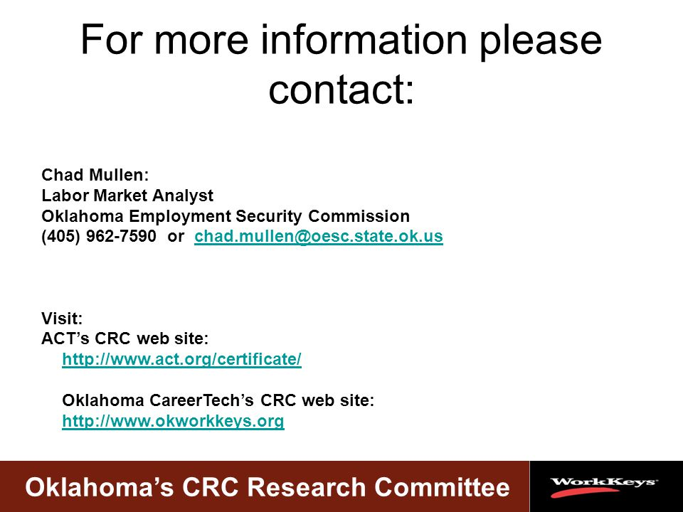 Oklahoma's CRC Research Committee For more information please contact: Chad Mullen: Labor Market Analyst Oklahoma Employment Security Commission (405) 962-7590 or chad.mullen@oesc.state.ok.uschad.mullen@oesc.state.ok.us Visit: ACT's CRC web site: http://www.act.org/certificate/ http://www.act.org/certificate/ Oklahoma CareerTech's CRC web site: http://www.okworkkeys.org http://www.okworkkeys.org