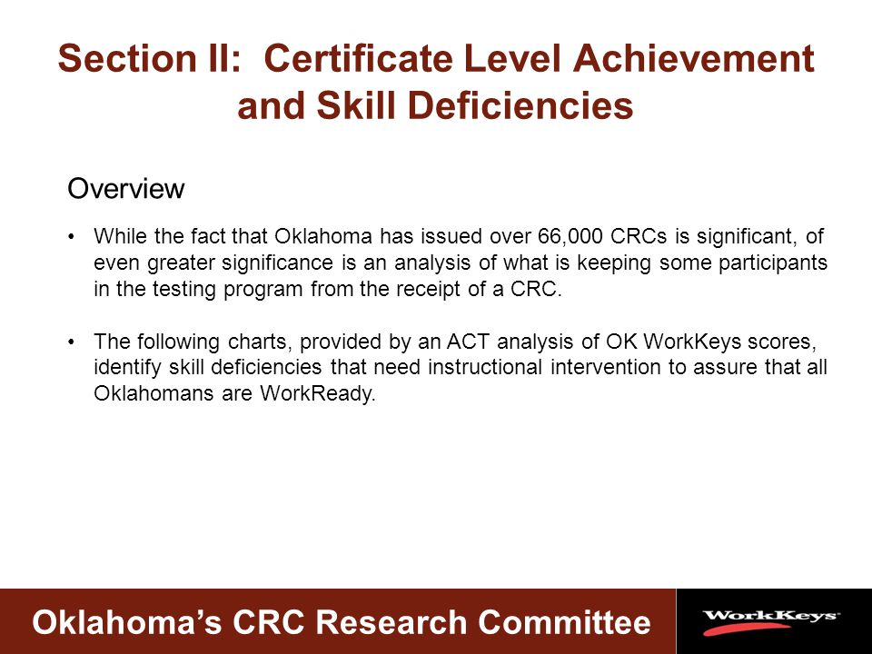 Oklahoma's CRC Research Committee Section II: Certificate Level Achievement and Skill Deficiencies While the fact that Oklahoma has issued over 66,000 CRCs is significant, of even greater significance is an analysis of what is keeping some participants in the testing program from the receipt of a CRC.