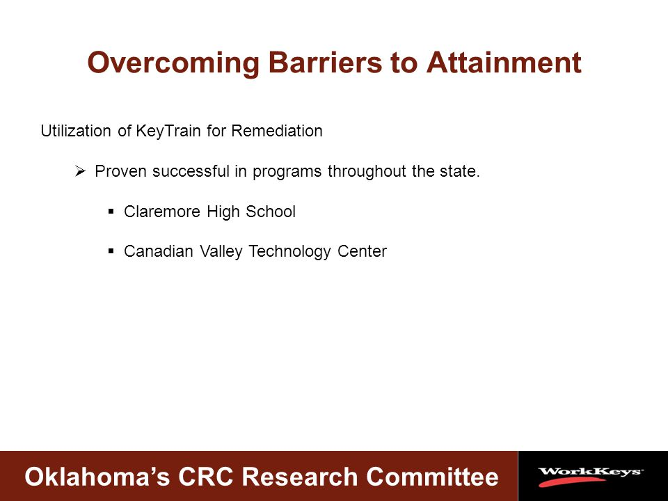 Oklahoma's CRC Research Committee Overcoming Barriers to Attainment Utilization of KeyTrain for Remediation  Proven successful in programs throughout the state.