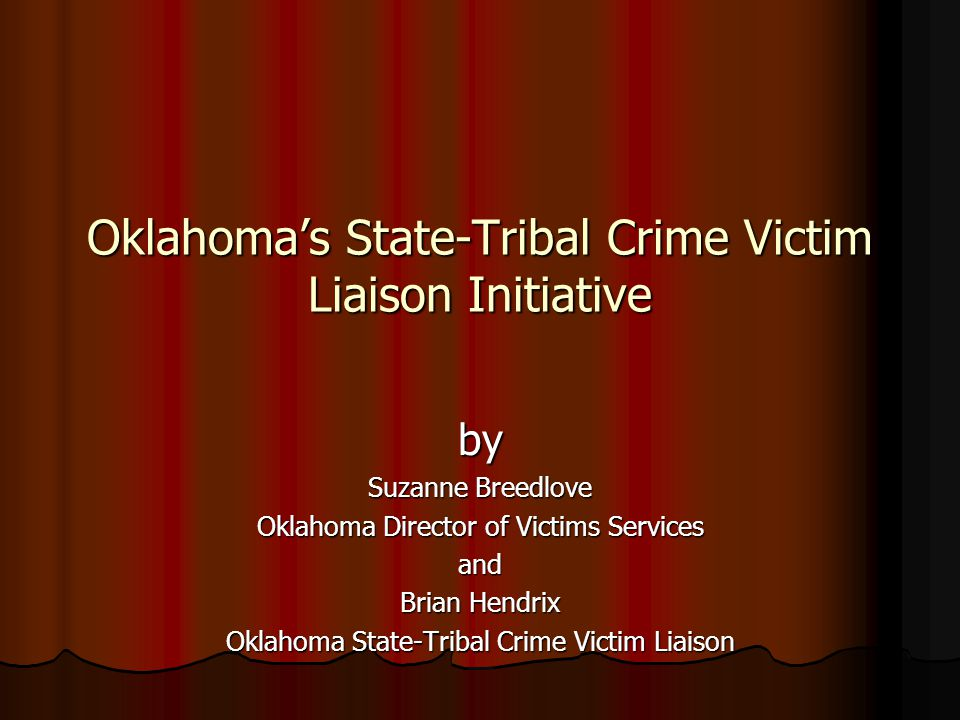 Oklahoma's State-Tribal Crime Victim Liaison Initiative by Suzanne Breedlove Oklahoma Director of Victims Services and Brian Hendrix Oklahoma State-Tr