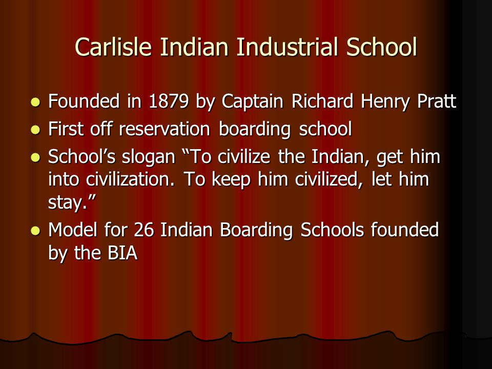 Carlisle Indian Industrial School Founded in 1879 by Captain Richard Henry Pratt Founded in 1879 by Captain Richard Henry Pratt First off reservation