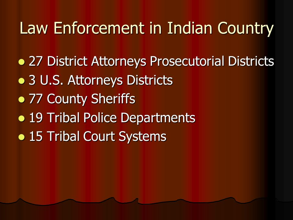 Law Enforcement in Indian Country 27 District Attorneys Prosecutorial Districts 27 District Attorneys Prosecutorial Districts 3 U.S. Attorneys Distric