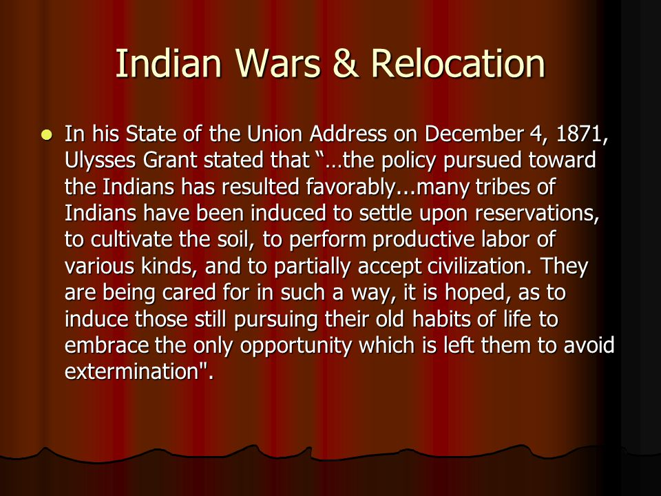 "Indian Wars & Relocation In his State of the Union Address on December 4, 1871, Ulysses Grant stated that ""…the policy pursued toward the Indians has"