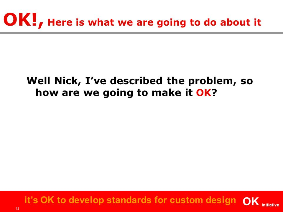 12 OK initiative it's OK to develop standards for custom design OK!, Here is what we are going to do about it Well Nick, I've described the problem, s