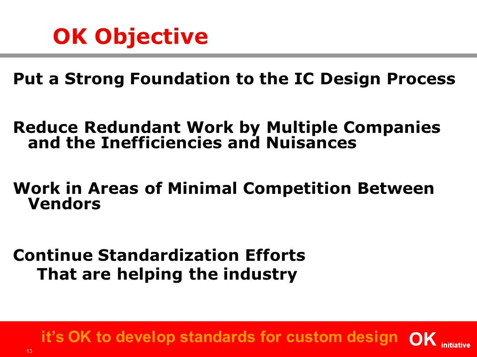 13 OK initiative it's OK to develop standards for custom design OK Objective Put a Strong Foundation to the IC Design Process Reduce Redundant Work by Multiple Companies and the Inefficiencies and Nuisances Work in Areas of Minimal Competition Between Vendors Continue Standardization Efforts That are helping the industry