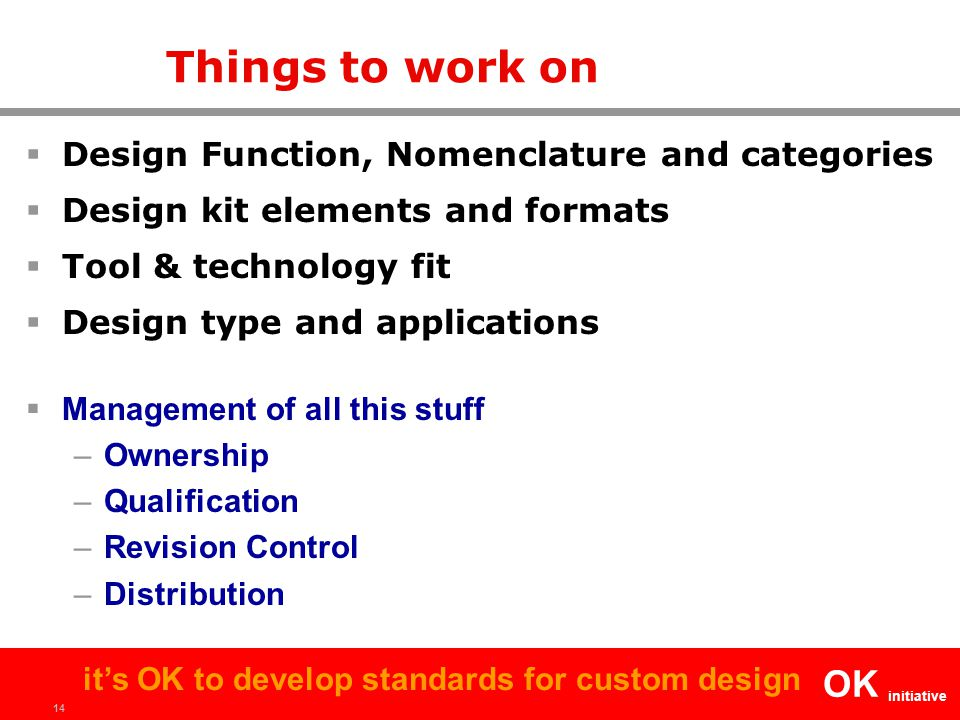 14 OK initiative it's OK to develop standards for custom design Things to work on  Design Function, Nomenclature and categories  Design kit elements and formats  Tool & technology fit  Design type and applications  Management of all this stuff –Ownership –Qualification –Revision Control –Distribution