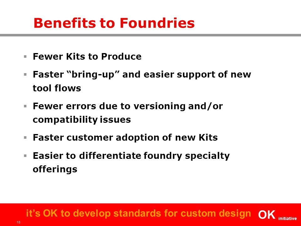 18 OK initiative it's OK to develop standards for custom design Benefits to Foundries  Fewer Kits to Produce  Faster bring-up and easier support of new tool flows  Fewer errors due to versioning and/or compatibility issues  Faster customer adoption of new Kits  Easier to differentiate foundry specialty offerings