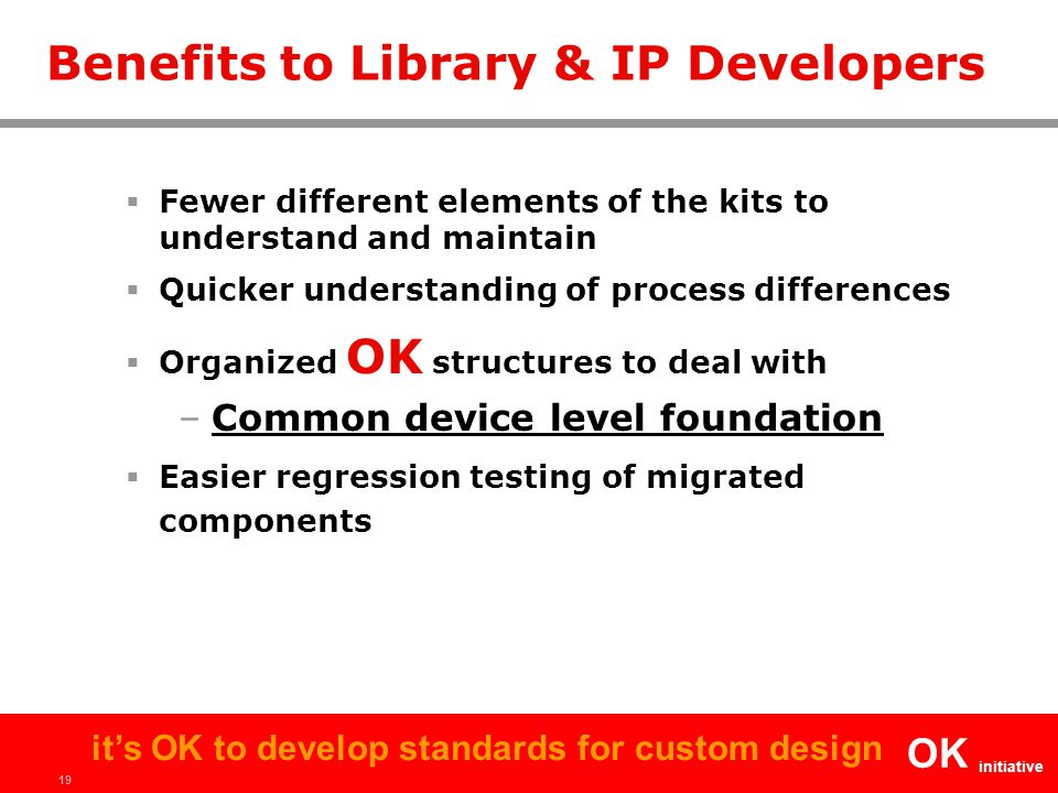 19 OK initiative it's OK to develop standards for custom design Benefits to Library & IP Developers  Fewer different elements of the kits to understa