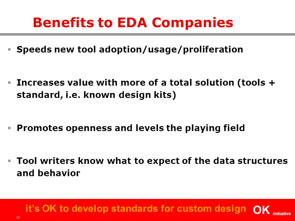 20 OK initiative it's OK to develop standards for custom design Benefits to EDA Companies  Speeds new tool adoption/usage/proliferation  Increases value with more of a total solution (tools + standard, i.e.