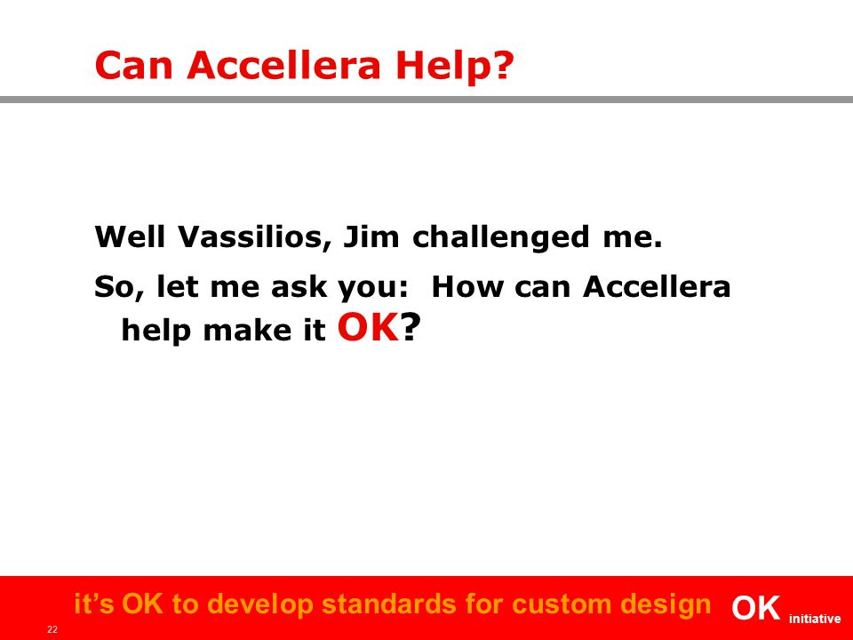 22 OK initiative it's OK to develop standards for custom design Can Accellera Help? Well Vassilios, Jim challenged me. So, let me ask you: How can Acc