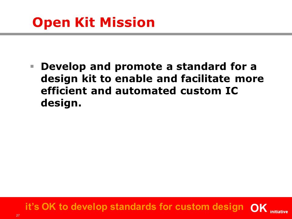 27 OK initiative it's OK to develop standards for custom design Open Kit Mission  Develop and promote a standard for a design kit to enable and facilitate more efficient and automated custom IC design.
