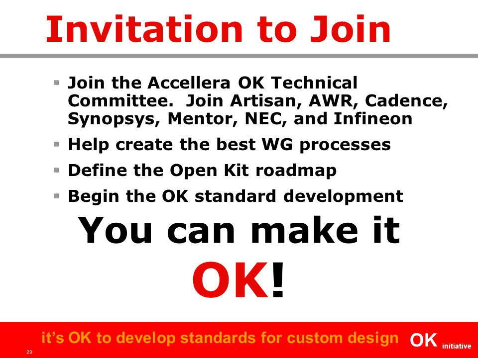 29 OK initiative it's OK to develop standards for custom design Invitation to Join  Join the Accellera OK Technical Committee. Join Artisan, AWR, Cad