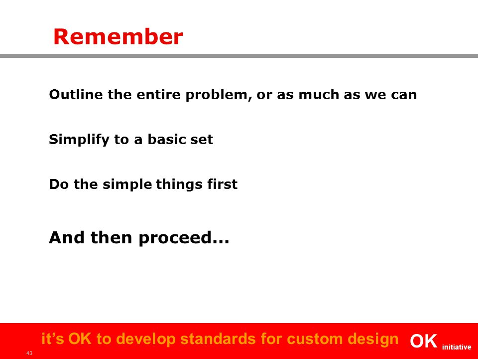 43 OK initiative it's OK to develop standards for custom design Remember Outline the entire problem, or as much as we can Simplify to a basic set Do the simple things first And then proceed...