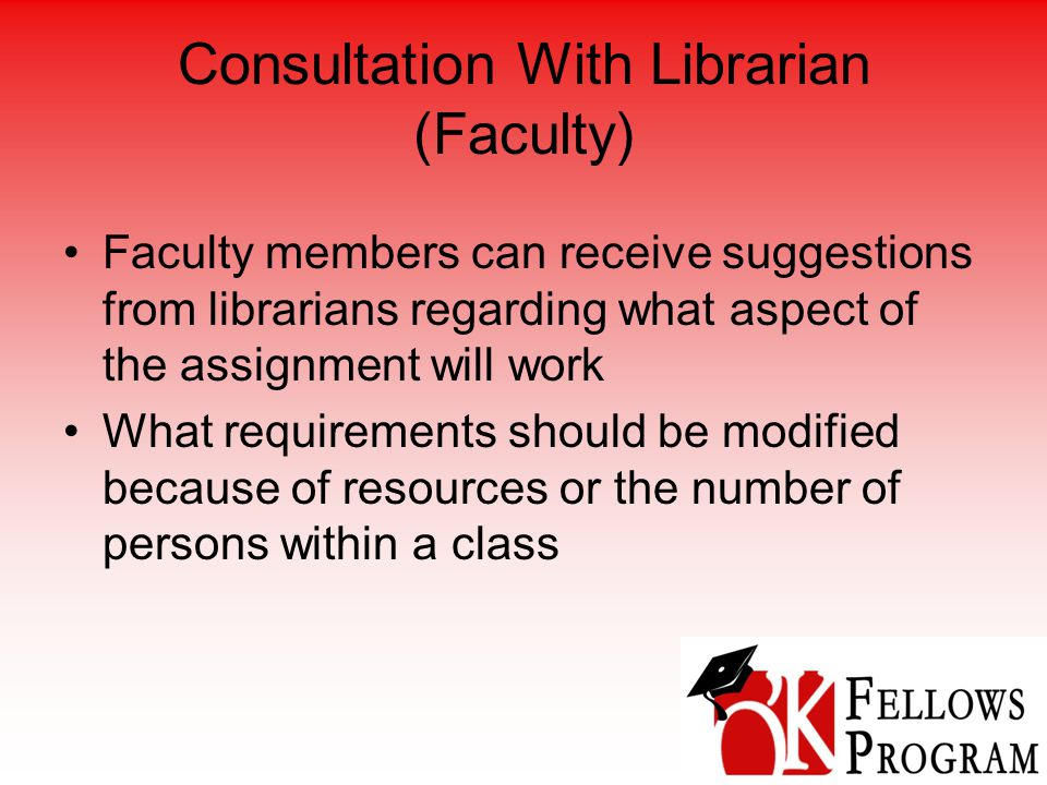 Consultation With Librarian (Faculty) Faculty members can receive suggestions from librarians regarding what aspect of the assignment will work What requirements should be modified because of resources or the number of persons within a class