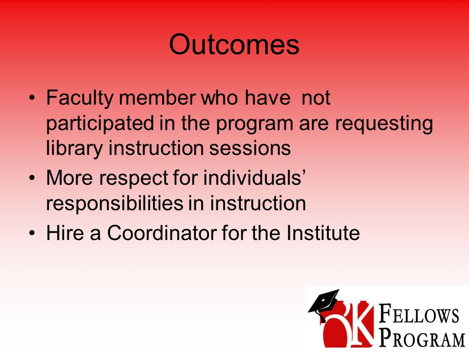 Outcomes Faculty member who have not participated in the program are requesting library instruction sessions More respect for individuals' responsibilities in instruction Hire a Coordinator for the Institute