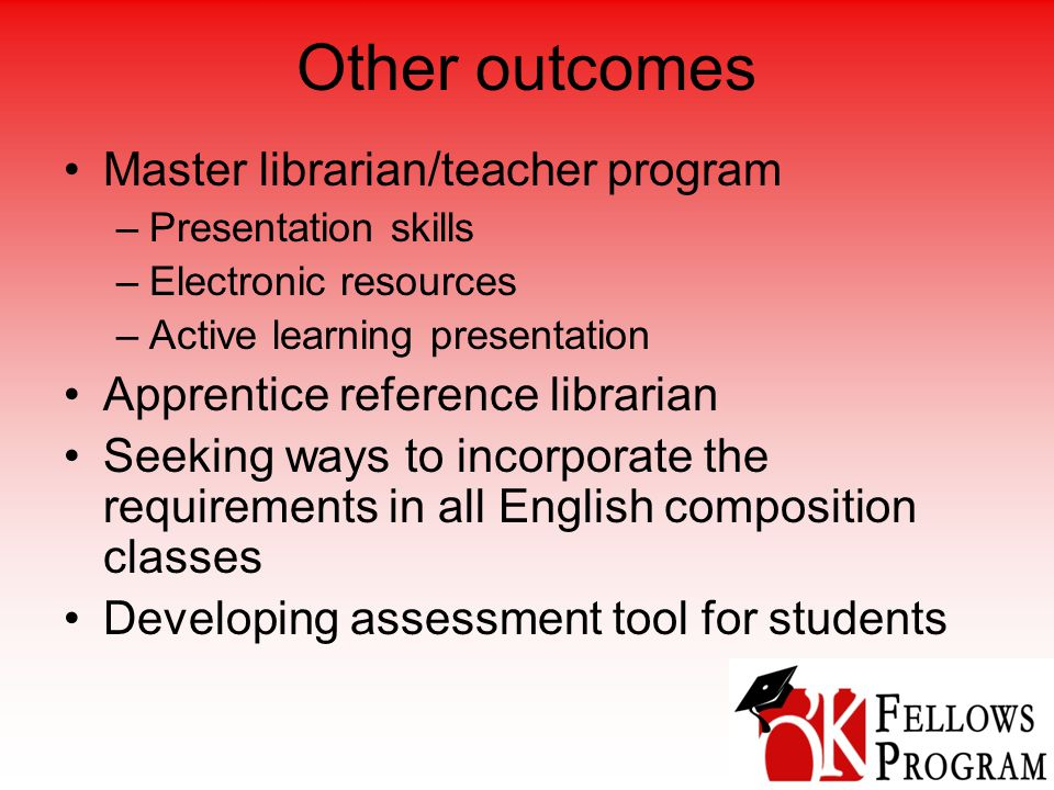 Other outcomes Master librarian/teacher program –Presentation skills –Electronic resources –Active learning presentation Apprentice reference librarian Seeking ways to incorporate the requirements in all English composition classes Developing assessment tool for students