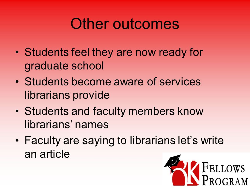 Other outcomes Students feel they are now ready for graduate school Students become aware of services librarians provide Students and faculty members know librarians' names Faculty are saying to librarians let's write an article