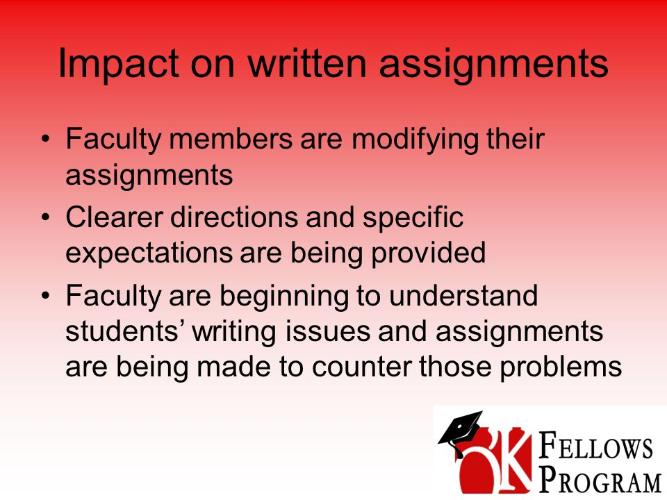 Impact on written assignments Faculty members are modifying their assignments Clearer directions and specific expectations are being provided Faculty are beginning to understand students' writing issues and assignments are being made to counter those problems