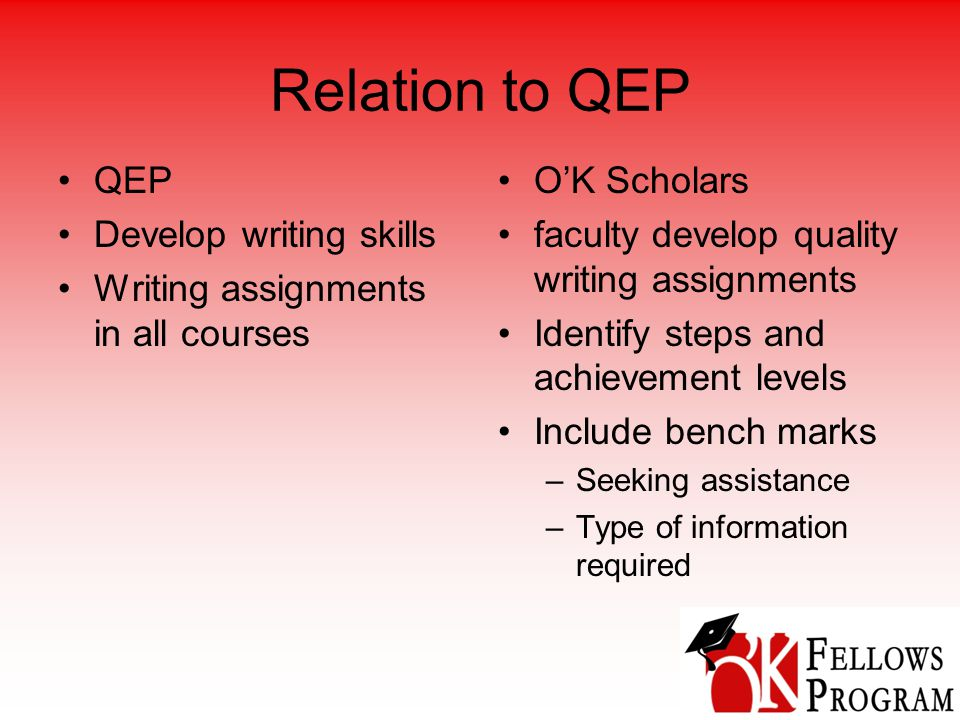Relation to QEP QEP Develop writing skills Writing assignments in all courses O'K Scholars faculty develop quality writing assignments Identify steps and achievement levels Include bench marks –Seeking assistance –Type of information required