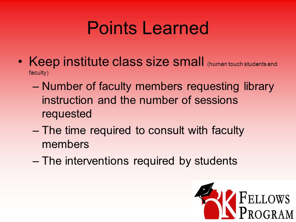 Points Learned Keep institute class size small (human touch students and faculty) –Number of faculty members requesting library instruction and the number of sessions requested –The time required to consult with faculty members –The interventions required by students
