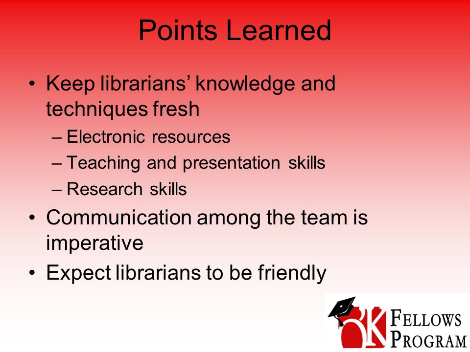 Points Learned Keep librarians' knowledge and techniques fresh –Electronic resources –Teaching and presentation skills –Research skills Communication among the team is imperative Expect librarians to be friendly