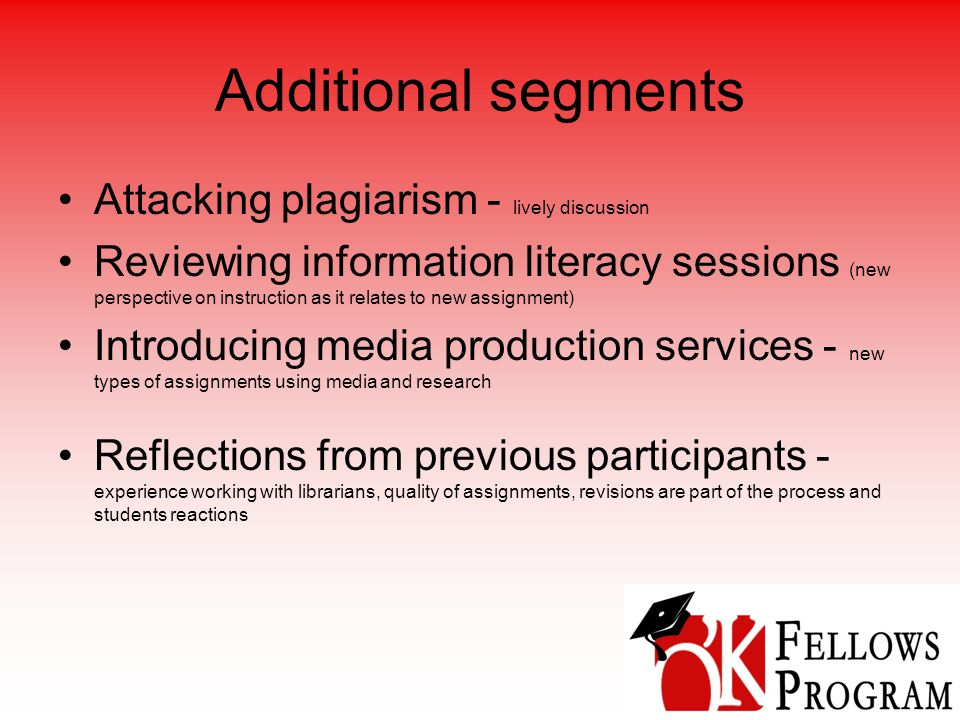 Additional segments Attacking plagiarism - lively discussion Reviewing information literacy sessions (new perspective on instruction as it relates to new assignment) Introducing media production services - new types of assignments using media and research Reflections from previous participants - experience working with librarians, quality of assignments, revisions are part of the process and students reactions