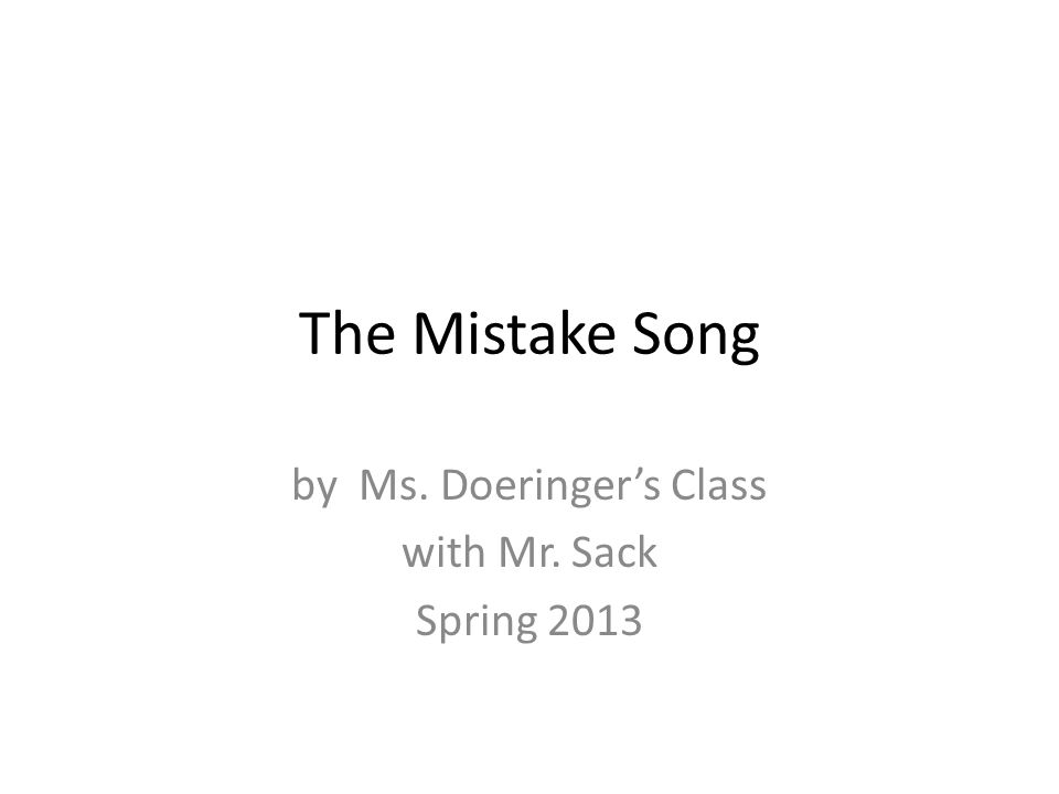 The Mistake Song by Ms. Doeringer's Class with Mr. Sack Spring 2013