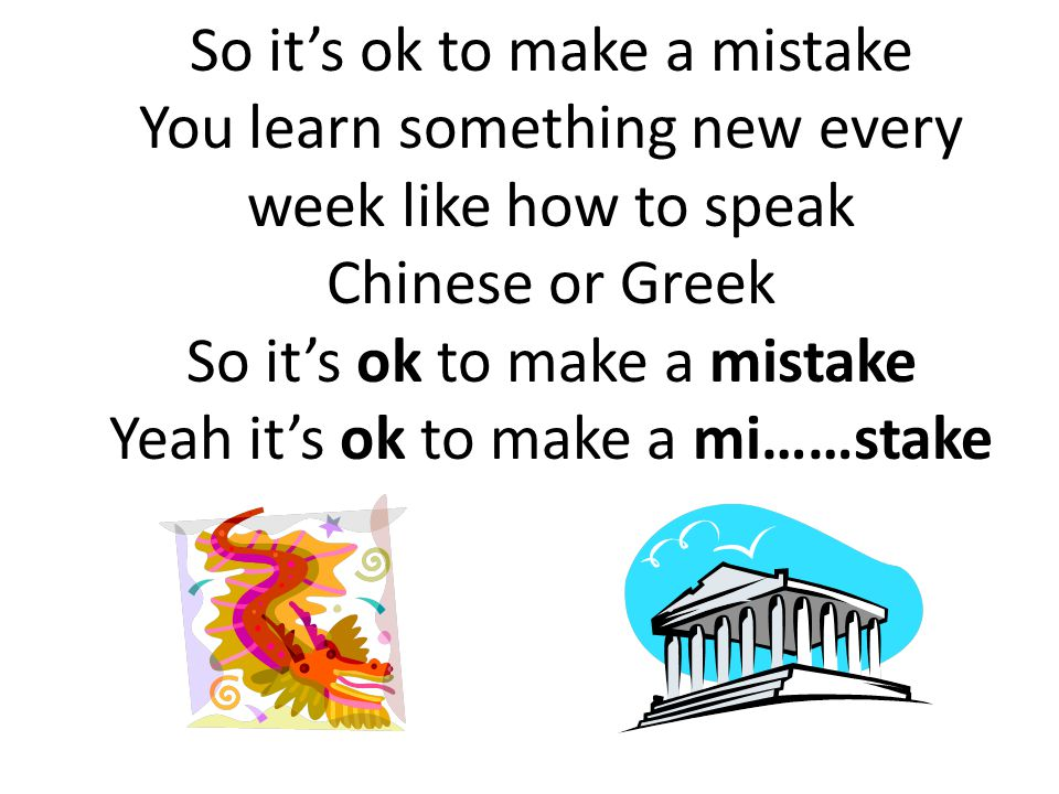 So it's ok to make a mistake You learn something new every week like how to speak Chinese or Greek So it's ok to make a mistake Yeah it's ok to make a mi……stake