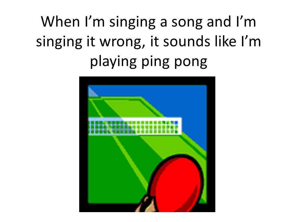 When I'm singing a song and I'm singing it wrong, it sounds like I'm playing ping pong