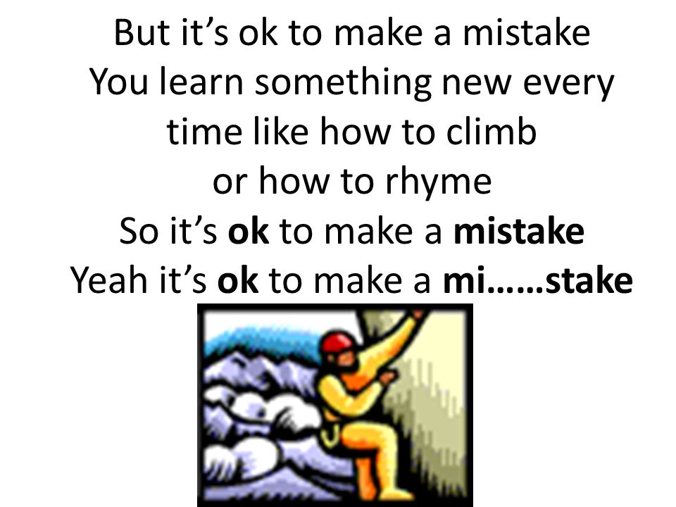 But it's ok to make a mistake You learn something new every time like how to climb or how to rhyme So it's ok to make a mistake Yeah it's ok to make a mi……stake