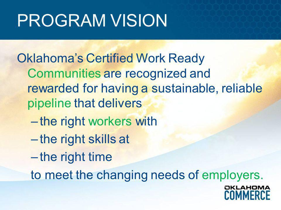PROGRAM VISION Oklahoma's Certified Work Ready Communities are recognized and rewarded for having a sustainable, reliable pipeline that delivers –the