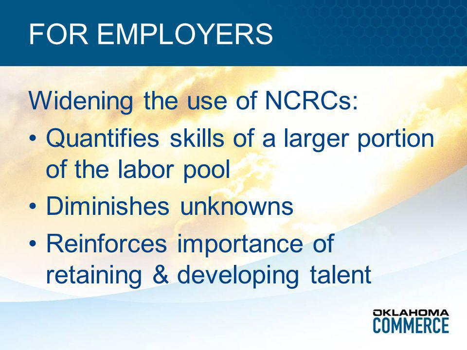 FOR EMPLOYERS Widening the use of NCRCs: Quantifies skills of a larger portion of the labor pool Diminishes unknowns Reinforces importance of retaining & developing talent