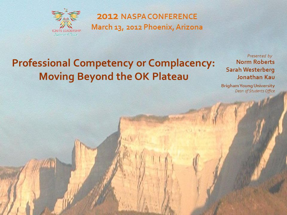 Moving Beyond the OK Plateau Professional Competency or Complacency: Moving Beyond the OK Plateau 2012 NASPA CONFERENCE March 13, 2012 Phoenix, Arizona Presented by Brigham Young University Dean of Students Office Norm Roberts Sarah Westerberg Jonathan Kau