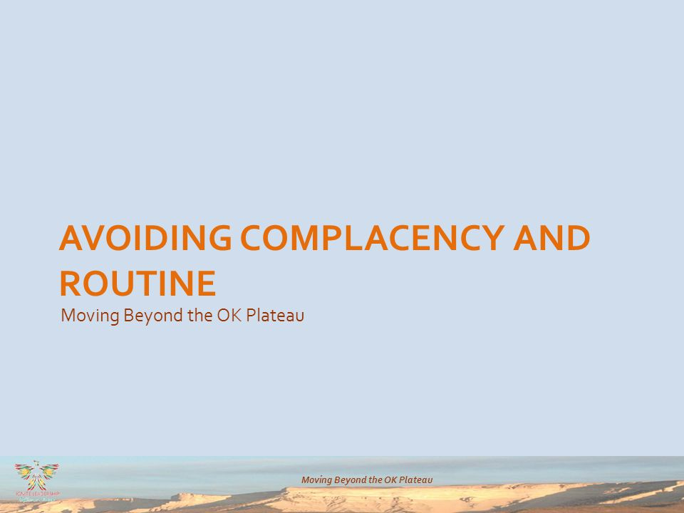 Moving Beyond the OK Plateau AVOIDING COMPLACENCY AND ROUTINE Moving Beyond the OK Plateau
