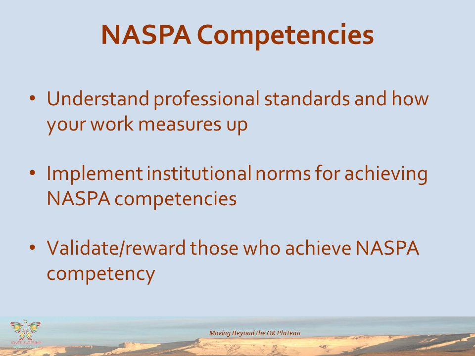 Moving Beyond the OK Plateau NASPA Competencies Understand professional standards and how your work measures up Implement institutional norms for achieving NASPA competencies Validate/reward those who achieve NASPA competency