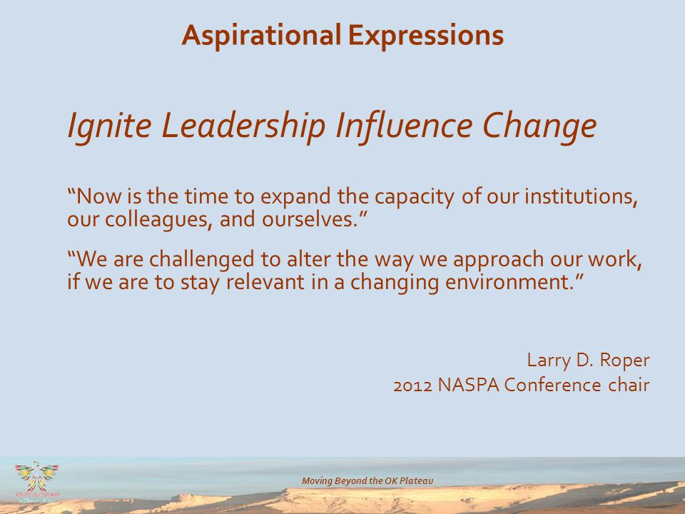 Moving Beyond the OK Plateau Aspirational Expressions Ignite Leadership Influence Change Now is the time to expand the capacity of our institutions, our colleagues, and ourselves. We are challenged to alter the way we approach our work, if we are to stay relevant in a changing environment. Larry D.