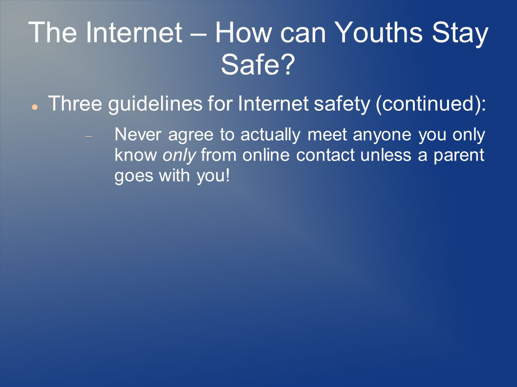 The Internet – How can Youths Stay Safe? Three guidelines for Internet safety (continued):  Never agree to actually meet anyone you only know only fr