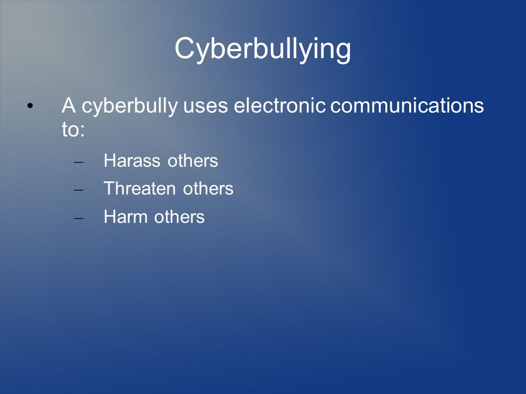 Cyberbullying A cyberbully uses electronic communications to: – Harass others – Threaten others – Harm others