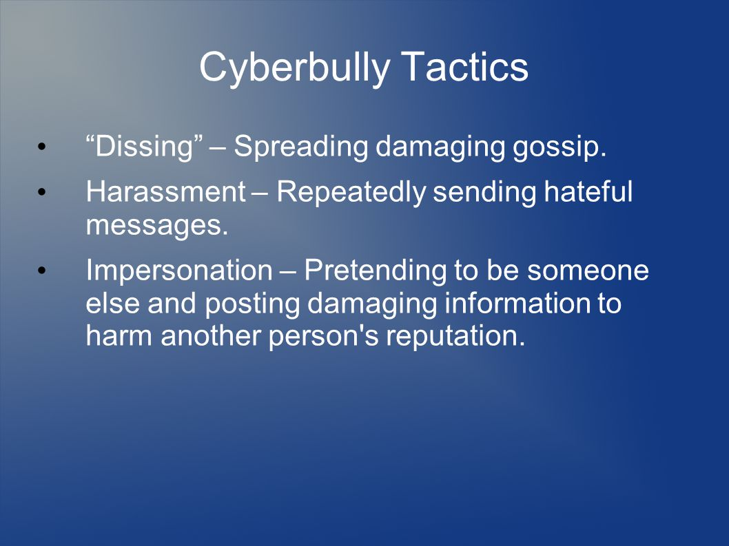 "Cyberbully Tactics ""Dissing"" – Spreading damaging gossip. Harassment – Repeatedly sending hateful messages. Impersonation – Pretending to be someone e"