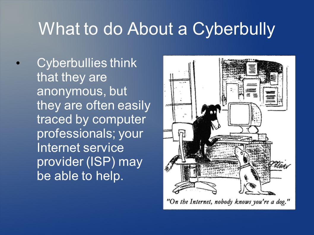 What to do About a Cyberbully Cyberbullies think that they are anonymous, but they are often easily traced by computer professionals; your Internet se
