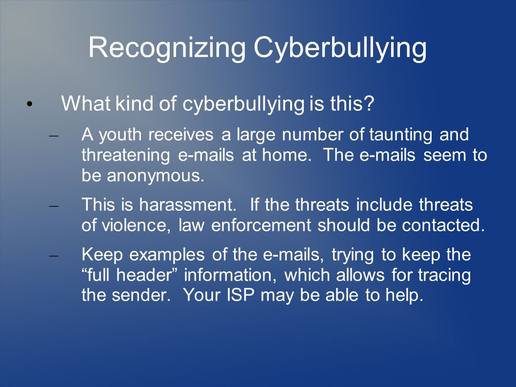 Recognizing Cyberbullying What kind of cyberbullying is this? – A youth receives a large number of taunting and threatening e-mails at home. The e-mai