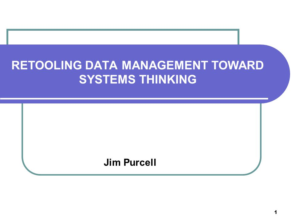 1 RETOOLING DATA MANAGEMENT TOWARD SYSTEMS THINKING Jim Purcell