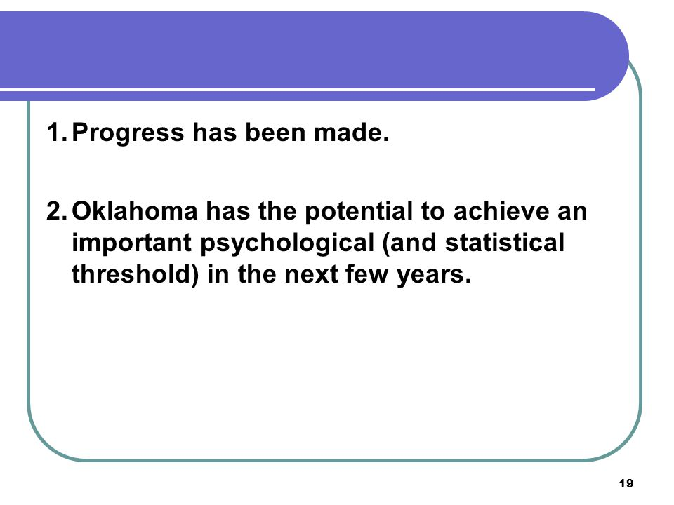 19 1.Progress has been made. 2.Oklahoma has the potential to achieve an important psychological (and statistical threshold) in the next few years.