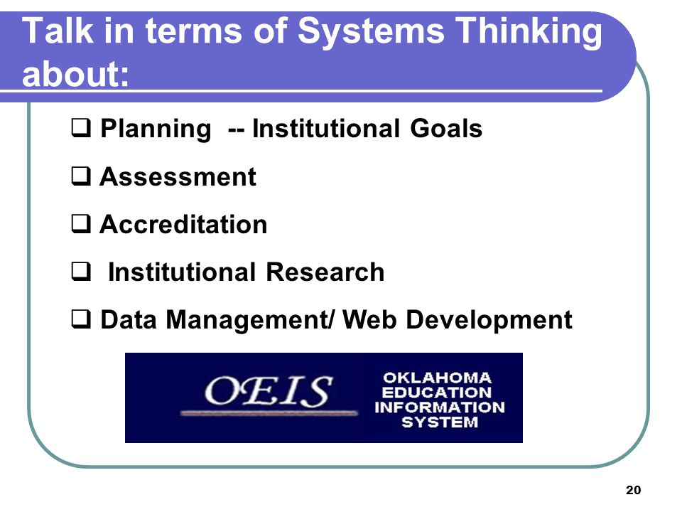 20 Talk in terms of Systems Thinking about:  Planning -- Institutional Goals  Assessment  Accreditation  Institutional Research  Data Management/