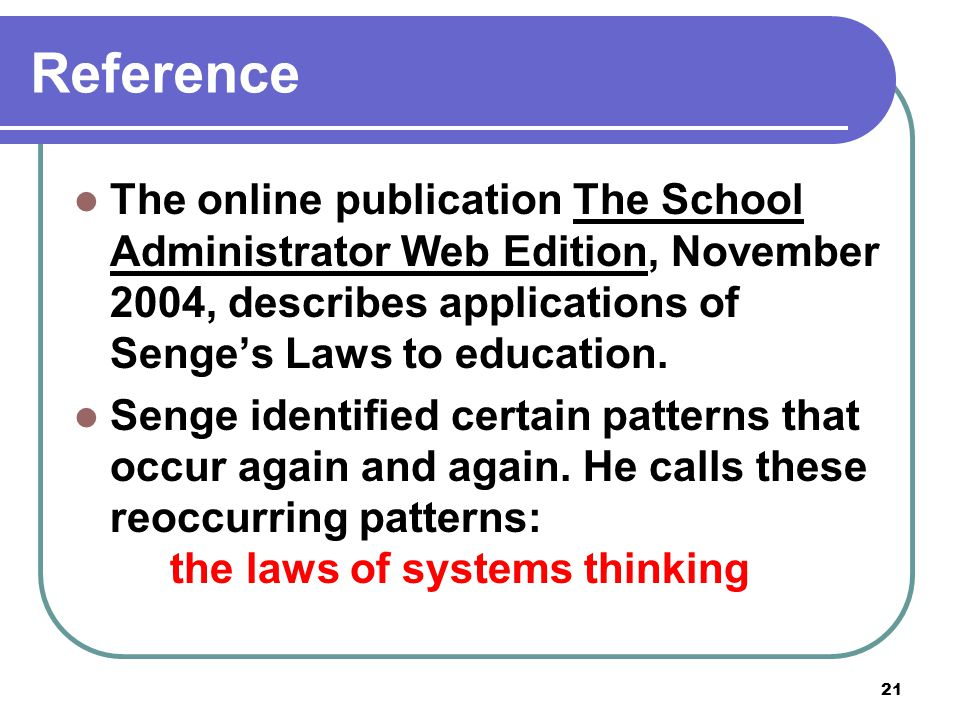 21 Reference The online publication The School Administrator Web Edition, November 2004, describes applications of Senge's Laws to education. Senge id