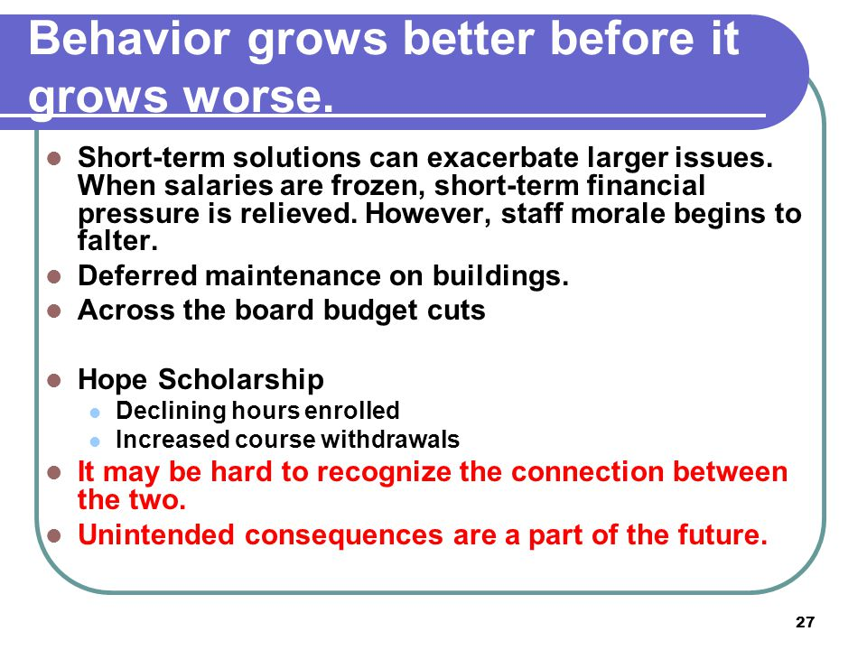 27 Behavior grows better before it grows worse. Short-term solutions can exacerbate larger issues. When salaries are frozen, short-term financial pres