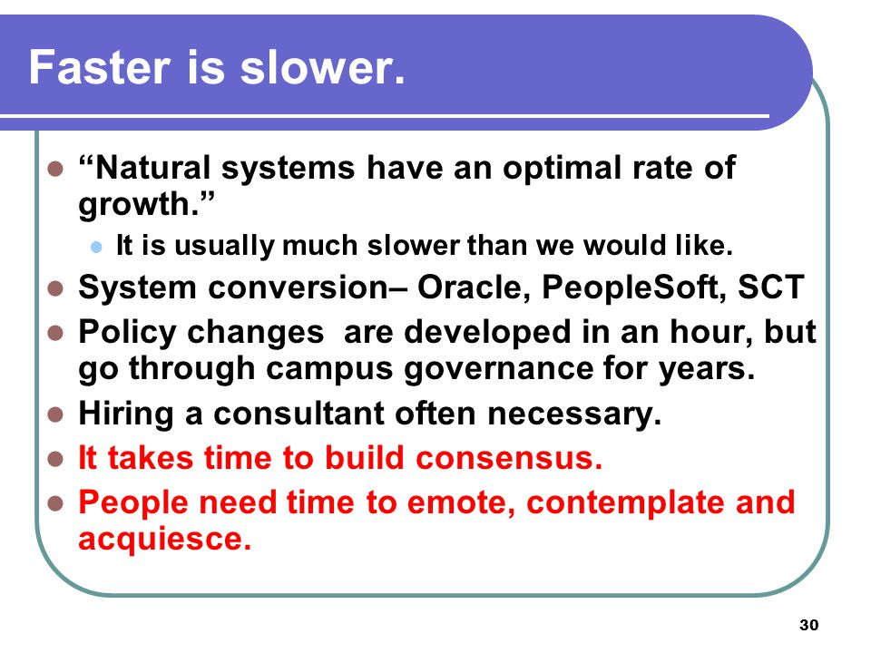 "30 Faster is slower. ""Natural systems have an optimal rate of growth."" It is usually much slower than we would like. System conversion– Oracle, People"
