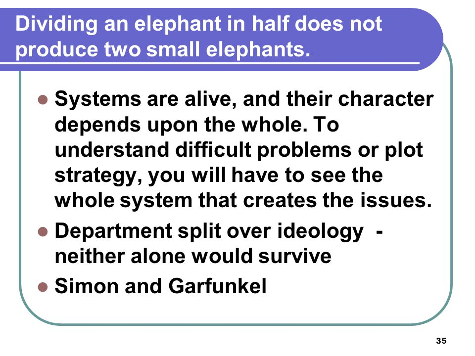 35 Dividing an elephant in half does not produce two small elephants. Systems are alive, and their character depends upon the whole. To understand dif