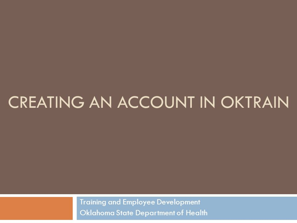 CREATING AN ACCOUNT IN OKTRAIN Training and Employee Development Oklahoma State Department of Health